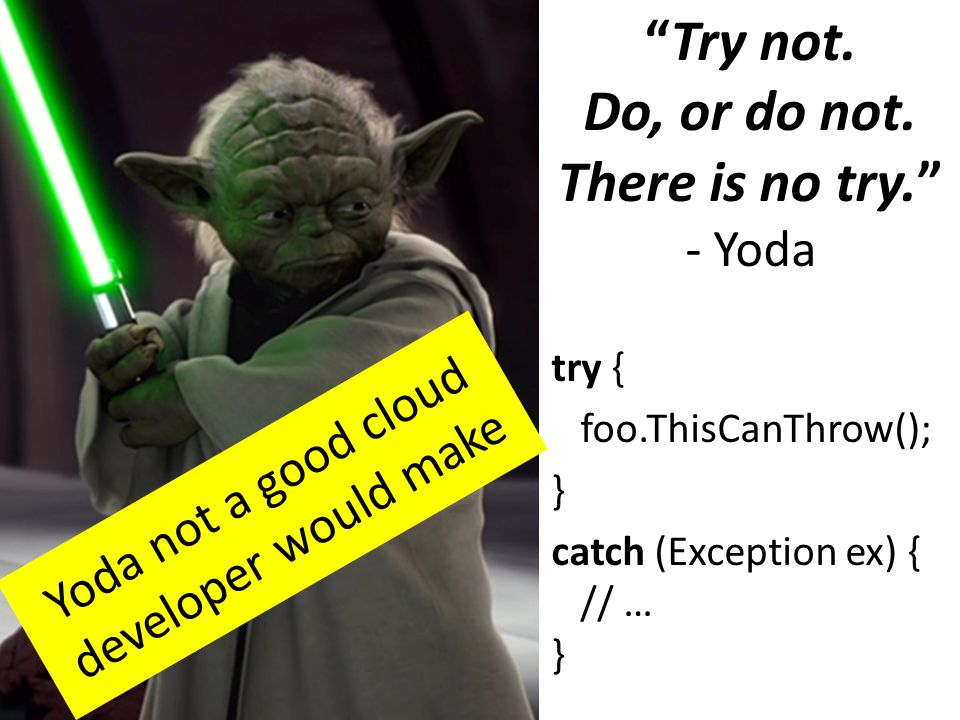 """Try not. Do, or do not. There is no try."" - Yoda try { foo.ThisCanThrow(); } catch (Exception ex) { // … } Yoda not a good cloud developer would make"