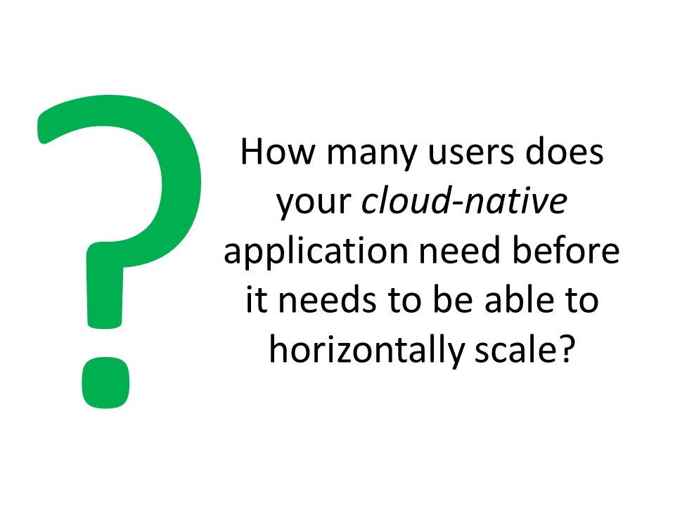How many users does your cloud-native application need before it needs to be able to horizontally scale? ?