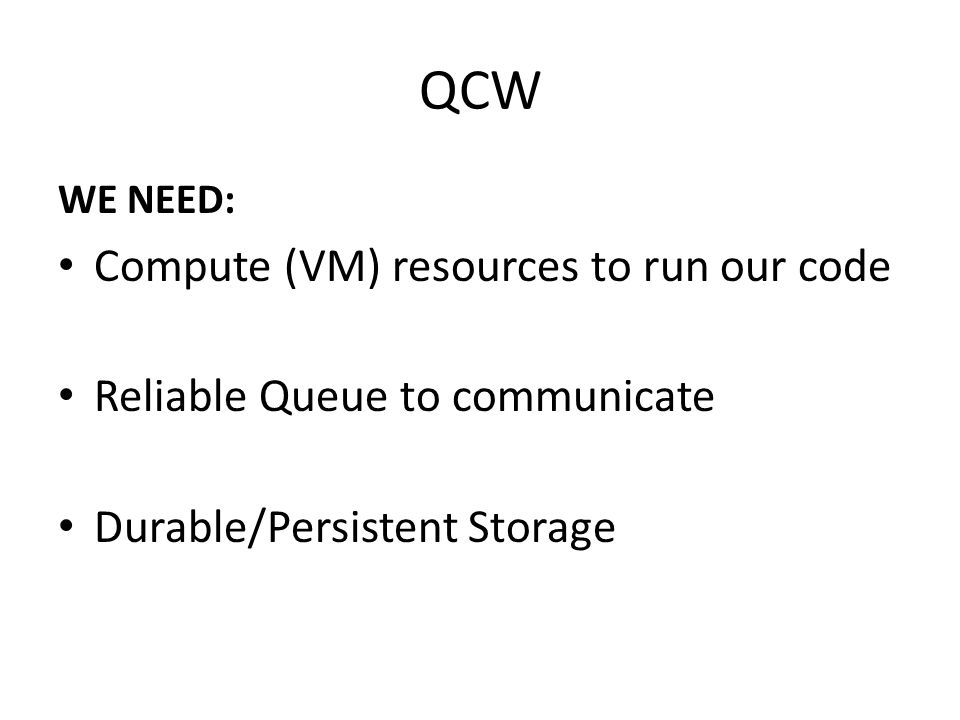 QCW WE NEED: Compute (VM) resources to run our code Reliable Queue to communicate Durable/Persistent Storage