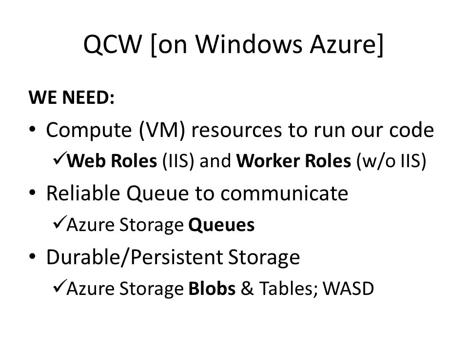 QCW [on Windows Azure] WE NEED: Compute (VM) resources to run our code Web Roles (IIS) and Worker Roles (w/o IIS) Reliable Queue to communicate Azure