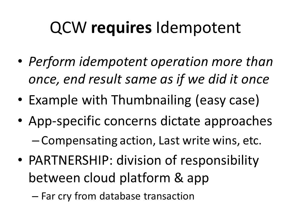 QCW requires Idempotent Perform idempotent operation more than once, end result same as if we did it once Example with Thumbnailing (easy case) App-sp