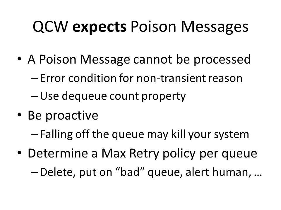 QCW expects Poison Messages A Poison Message cannot be processed – Error condition for non-transient reason – Use dequeue count property Be proactive