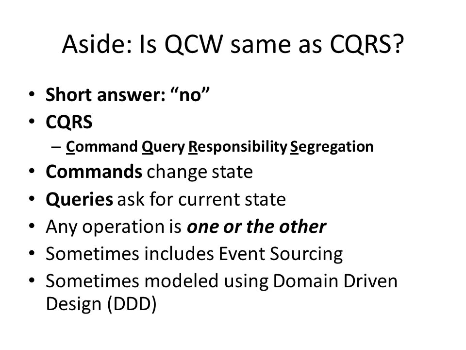 "Aside: Is QCW same as CQRS? Short answer: ""no"" CQRS – Command Query Responsibility Segregation Commands change state Queries ask for current state Any"