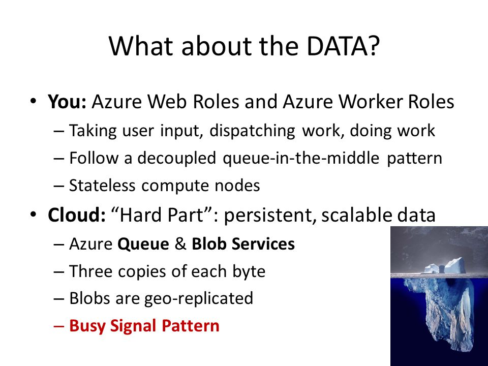 What about the DATA? You: Azure Web Roles and Azure Worker Roles – Taking user input, dispatching work, doing work – Follow a decoupled queue-in-the-m
