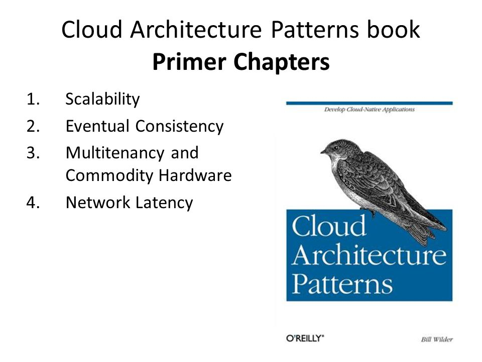 Cloud Architecture Patterns book Primer Chapters 1.Scalability 2.Eventual Consistency 3.Multitenancy and Commodity Hardware 4.Network Latency