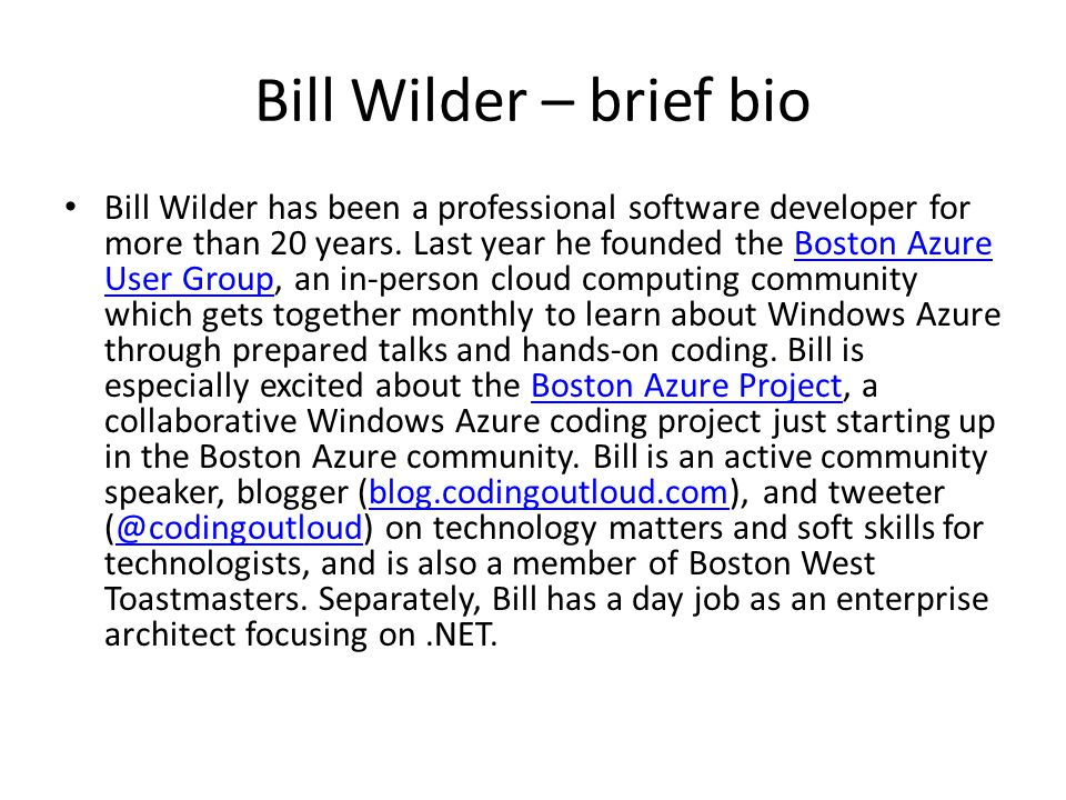 Bill Wilder – brief bio Bill Wilder has been a professional software developer for more than 20 years. Last year he founded the Boston Azure User Grou
