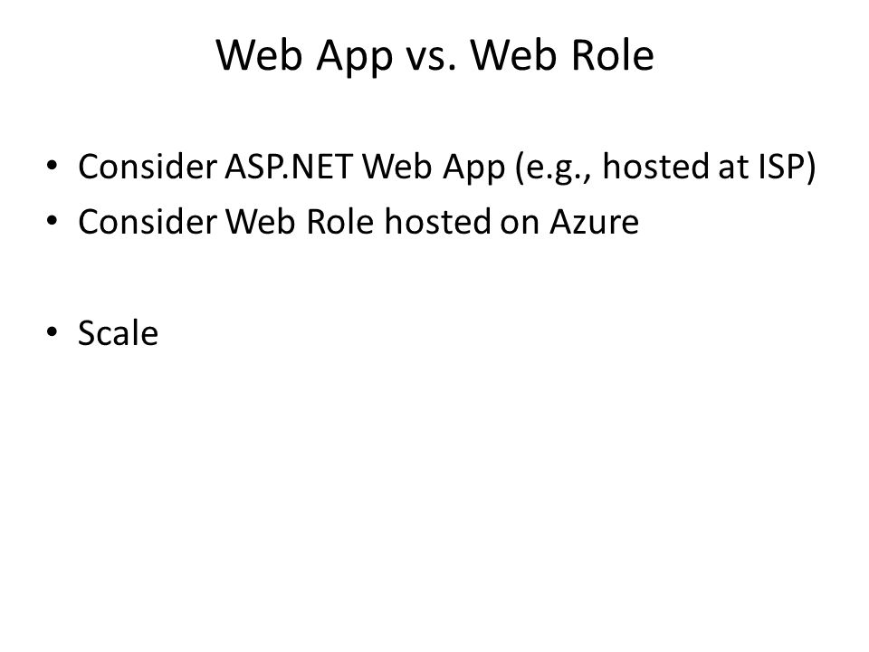 Web App vs. Web Role Consider ASP.NET Web App (e.g., hosted at ISP) Consider Web Role hosted on Azure Scale