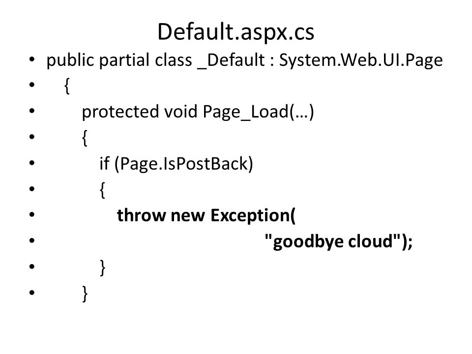 Default.aspx.cs public partial class _Default : System.Web.UI.Page { protected void Page_Load(…) { if (Page.IsPostBack) { throw new Exception( goodbye cloud ); }