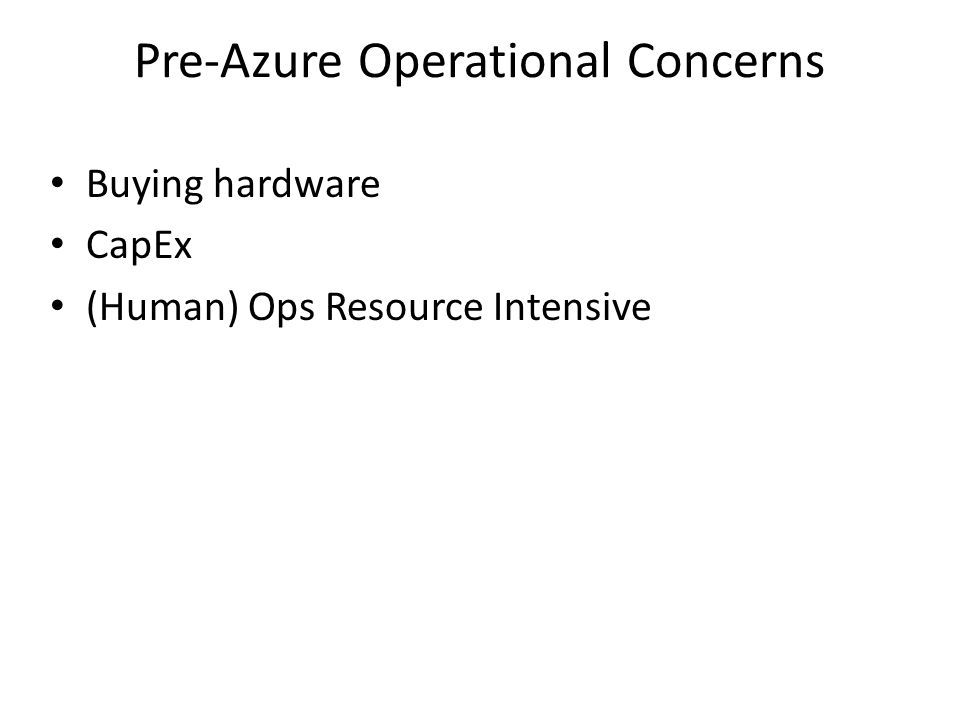 Pre-Azure Operational Concerns Buying hardware CapEx (Human) Ops Resource Intensive