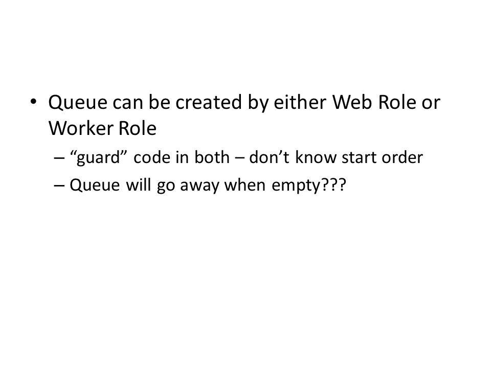 Queue can be created by either Web Role or Worker Role – guard code in both – don't know start order – Queue will go away when empty???