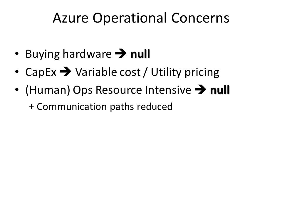 Azure Operational Concerns null Buying hardware  null CapEx  Variable cost / Utility pricing null (Human) Ops Resource Intensive  null + Communication paths reduced