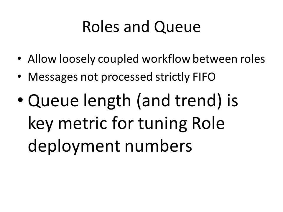 Roles and Queue Allow loosely coupled workflow between roles Messages not processed strictly FIFO Queue length (and trend) is key metric for tuning Role deployment numbers