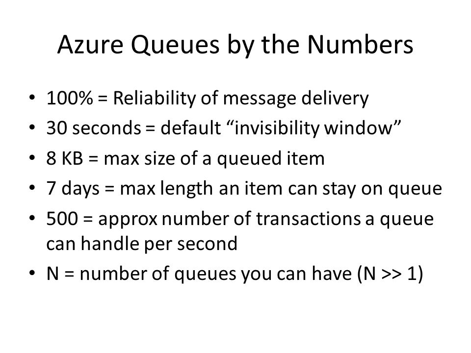 Azure Queues by the Numbers 100% = Reliability of message delivery 30 seconds = default invisibility window 8 KB = max size of a queued item 7 days = max length an item can stay on queue 500 = approx number of transactions a queue can handle per second N = number of queues you can have (N >> 1)