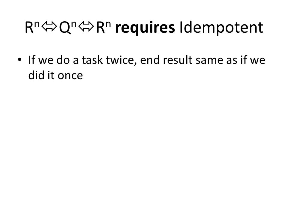 R n  Q n  R n requires Idempotent If we do a task twice, end result same as if we did it once