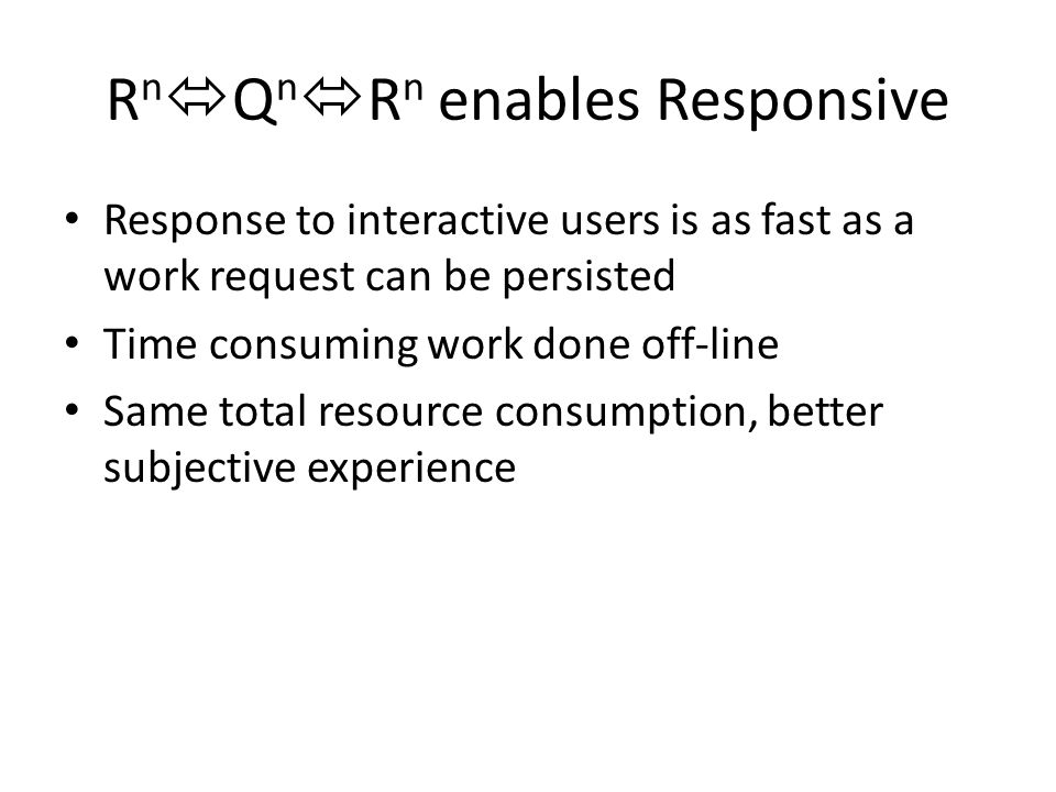 R n  Q n  R n enables Responsive Response to interactive users is as fast as a work request can be persisted Time consuming work done off-line Same total resource consumption, better subjective experience