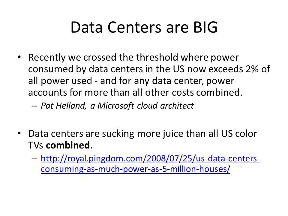Data Centers are BIG Recently we crossed the threshold where power consumed by data centers in the US now exceeds 2% of all power used - and for any data center, power accounts for more than all other costs combined.