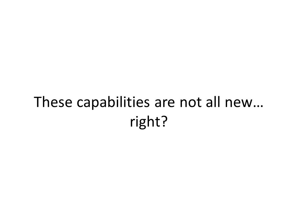 These capabilities are not all new… right?