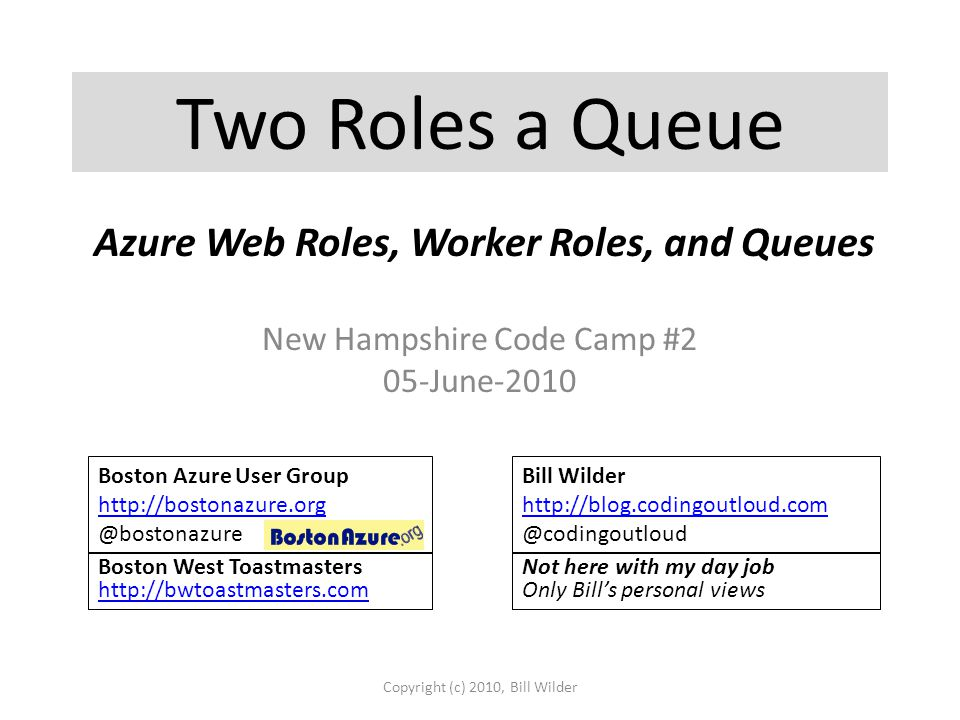 Two Roles a Queue New Hampshire Code Camp #2 05-June-2010 Copyright (c) 2010, Bill Wilder Boston Azure User Group http://bostonazure.org @bostonazure Bill Wilder http://blog.codingoutloud.com http://blog.codingoutloud.com @codingoutloud Boston West Toastmasters http://bwtoastmasters.com http://bwtoastmasters.com Not here with my day job Only Bill's personal views Azure Web Roles, Worker Roles, and Queues
