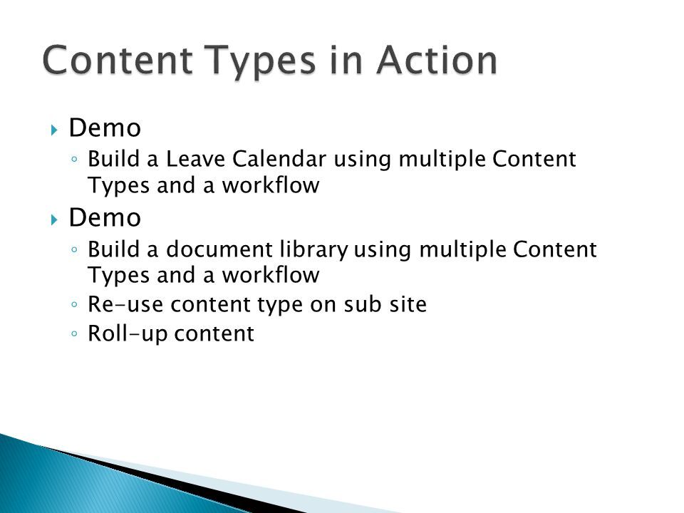 ◦ Build a Leave Calendar using multiple Content Types and a workflow  Demo ◦ Build a document library using multiple Content Types and a workflow ◦ Re-use content type on sub site ◦ Roll-up content