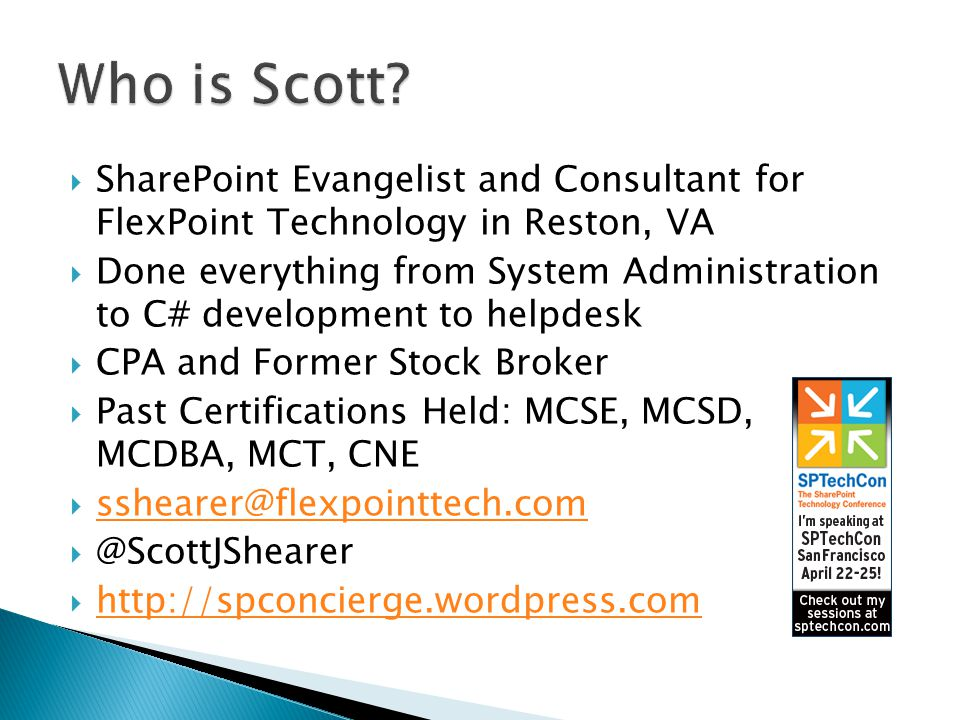  SharePoint Evangelist and Consultant for FlexPoint Technology in Reston, VA  Done everything from System Administration to C# development to helpdesk  CPA and Former Stock Broker  Past Certifications Held: MCSE, MCSD, MCDBA, MCT, CNE  sshearer@flexpointtech.com sshearer@flexpointtech.com  @ScottJShearer  http://spconcierge.wordpress.com http://spconcierge.wordpress.com