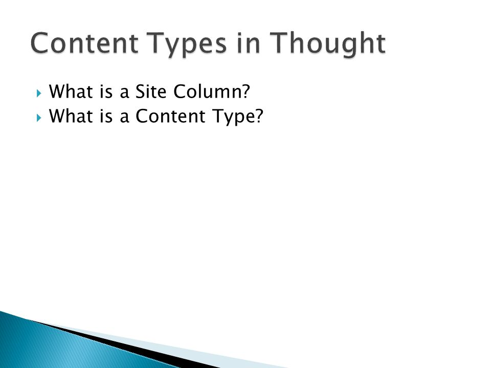  Reusable pre-defined column ◦ Out of the box site columns ◦ Custom Site Columns ◦ Updating the Site Column pushed update everywhere it is used  Stored in the Site Column Gallery  Use as list and library columns  Used in Content Types  Visible on the site where they are created and any sub site below
