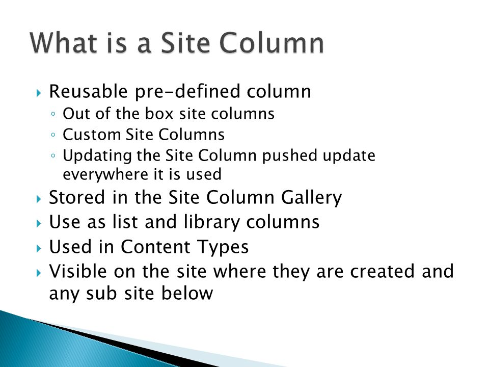  Reusable pre-defined column ◦ Out of the box site columns ◦ Custom Site Columns ◦ Updating the Site Column pushed update everywhere it is used  Stored in the Site Column Gallery  Use as list and library columns  Used in Content Types  Visible on the site where they are created and any sub site below