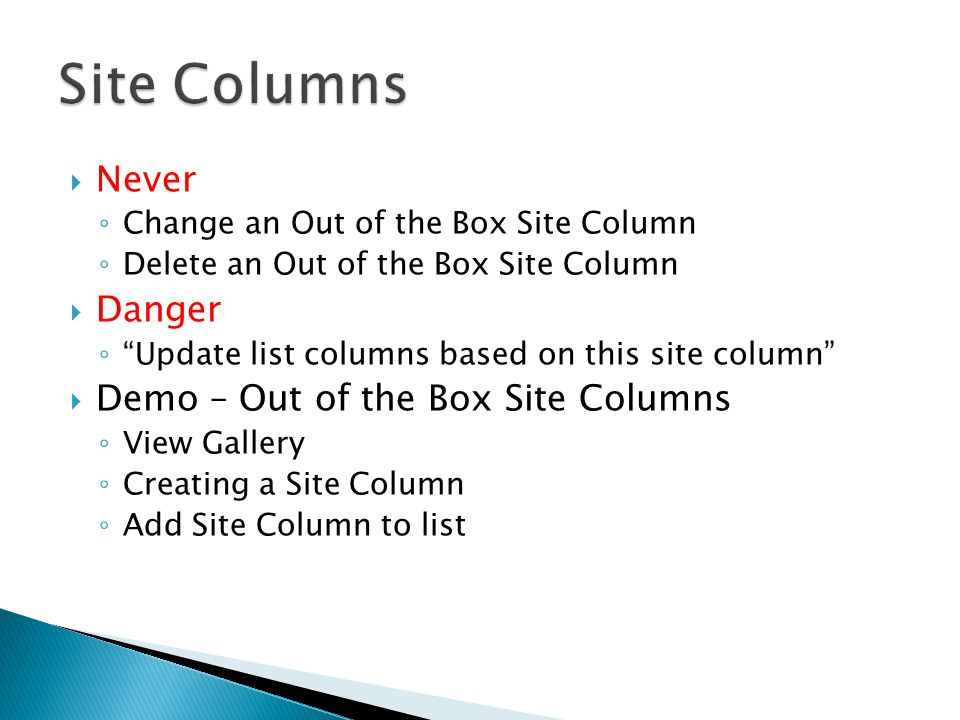  A Content Type is a template for content stored in a list or library  All lists and libraries use content types  All content types inherit properties from another content type ◦ All Content Types are based on another content type  Reusable (current site and below)  Update all instances of Content Type at one time  Components of a Content Type ◦ Site columns ◦ Other properties (associated workflows, policies, Office templates, etc.)