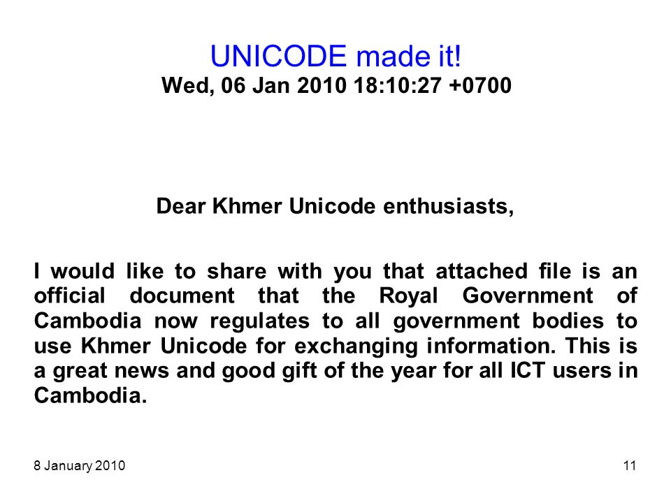8 January 201011 UNICODE made it! Wed, 06 Jan 2010 18:10:27 +0700 Dear Khmer Unicode enthusiasts, I would like to share with you that attached file is