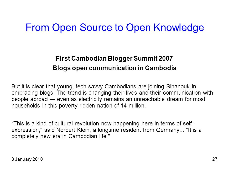 8 January 201027 From Open Source to Open Knowledge First Cambodian Blogger Summit 2007 Blogs open communication in Cambodia But it is clear that young, tech-savvy Cambodians are joining Sihanouk in embracing blogs.