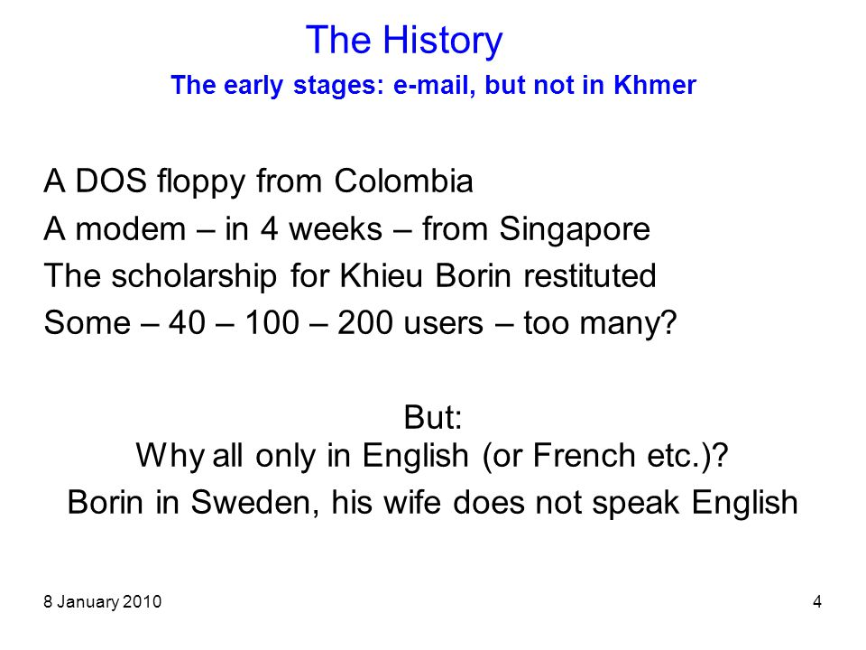 8 January 20104 The early stages: e-mail, but not in Khmer A DOS floppy from Colombia A modem – in 4 weeks – from Singapore The scholarship for Khieu Borin restituted Some – 40 – 100 – 200 users – too many.
