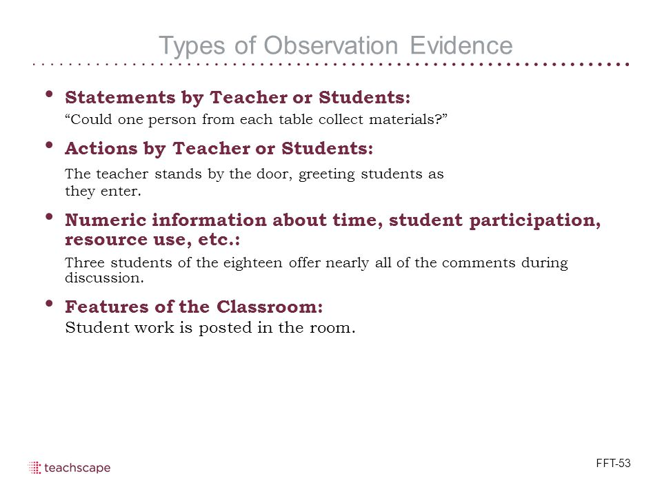 Types of Observation Evidence Statements by Teacher or Students: Could one person from each table collect materials Actions by Teacher or Students: The teacher stands by the door, greeting students as they enter.