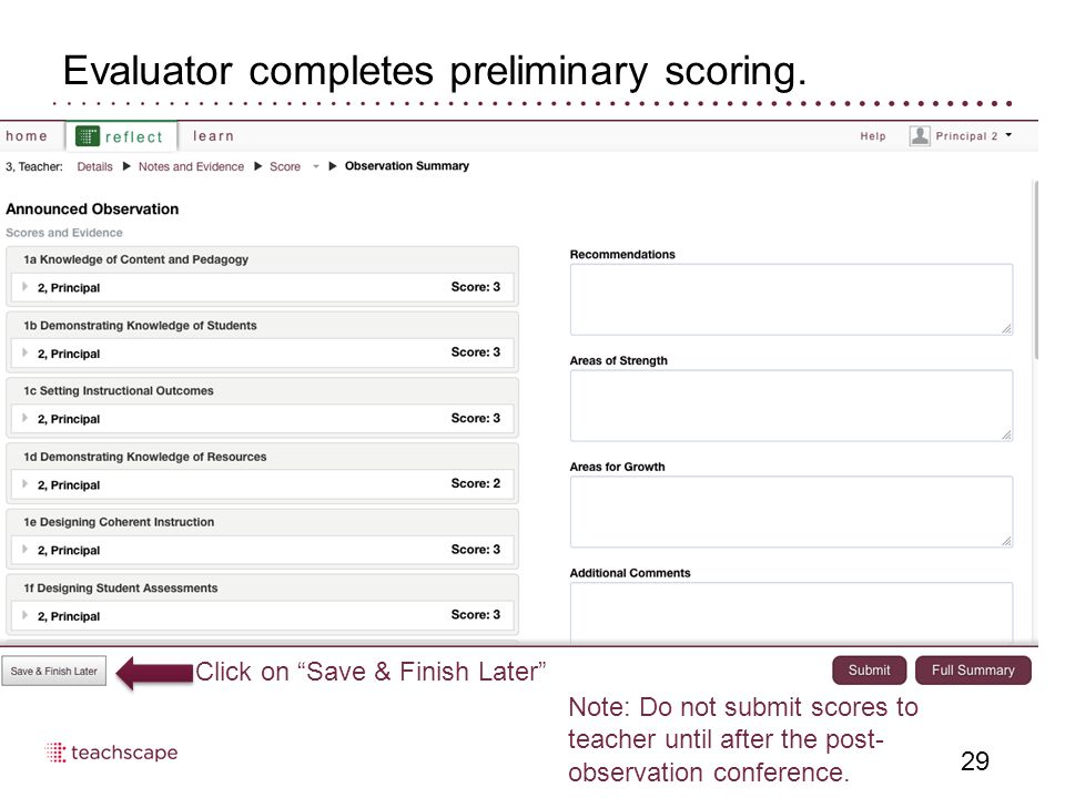 "Evaluator completes preliminary scoring. 29 Click on ""Save & Finish Later"" Note: Do not submit scores to teacher until after the post- observation con"
