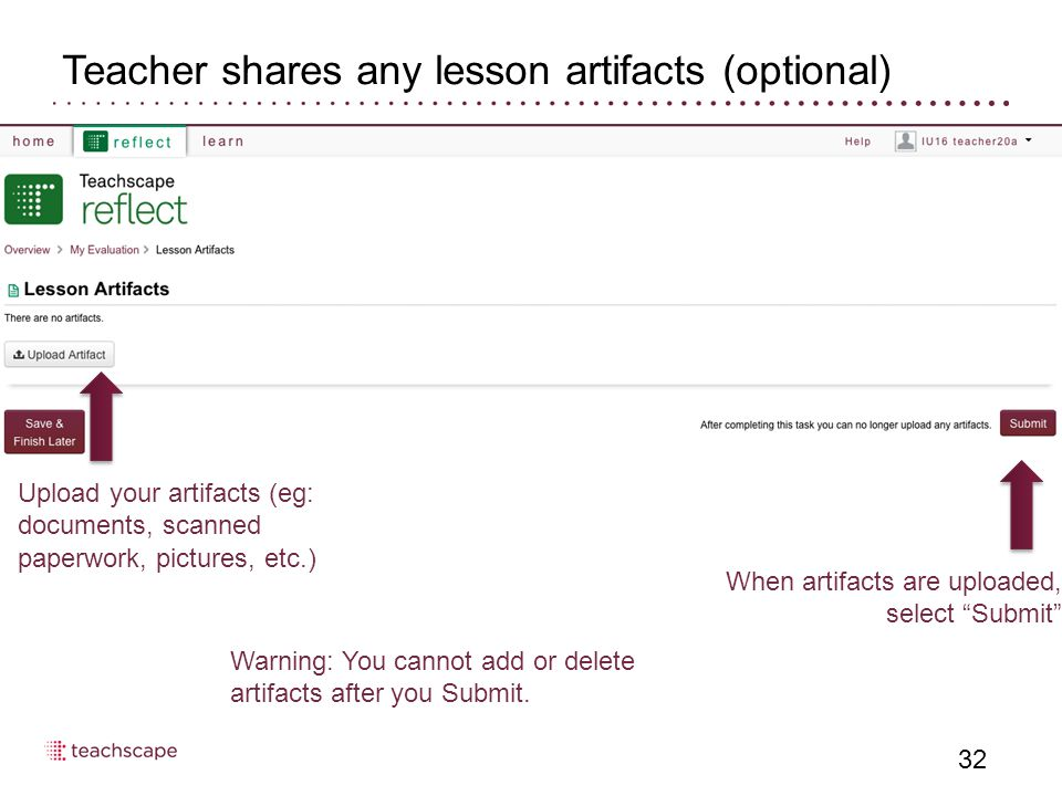 Teacher shares any lesson artifacts (optional) 32 Upload your artifacts (eg: documents, scanned paperwork, pictures, etc.) When artifacts are uploaded, select Submit Warning: You cannot add or delete artifacts after you Submit.