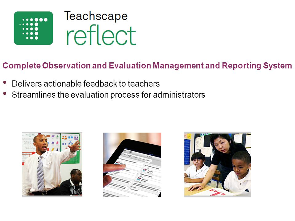 Complete Observation and Evaluation Management and Reporting System Delivers actionable feedback to teachers Streamlines the evaluation process for administrators
