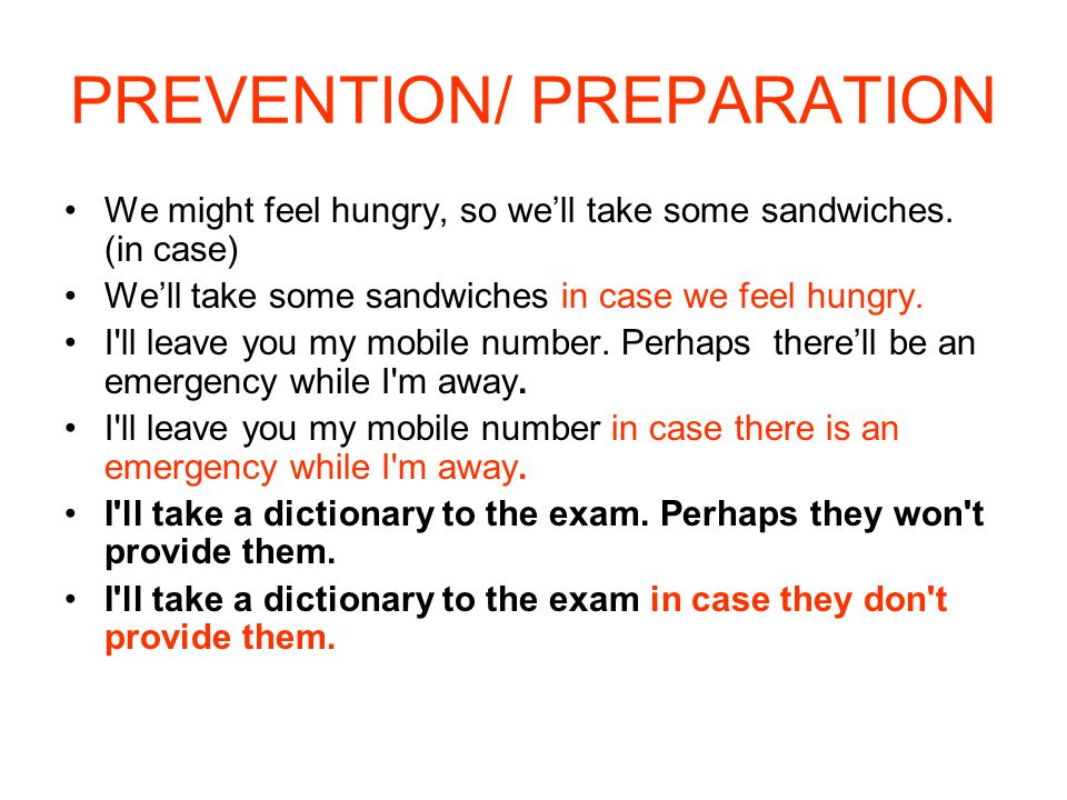 PREVENTION/ PREPARATION We might feel hungry, so we'll take some sandwiches. (in case) We'll take some sandwiches in case we feel hungry. I'll leave y