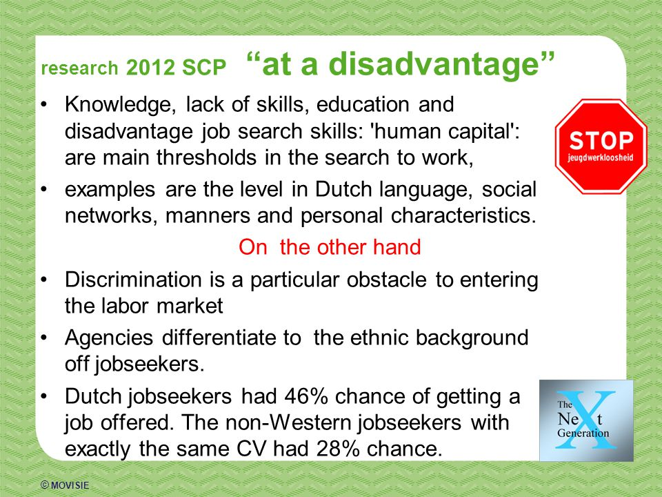 © MOVISIE research 2012 SCP at a disadvantage Knowledge, lack of skills, education and disadvantage job search skills: human capital : are main thresholds in the search to work, examples are the level in Dutch language, social networks, manners and personal characteristics.