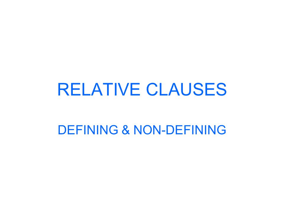 RELATIVE CLAUSES Defining relative clauses: You use defining relative clauses to say exactly which person or thing you are talking about.