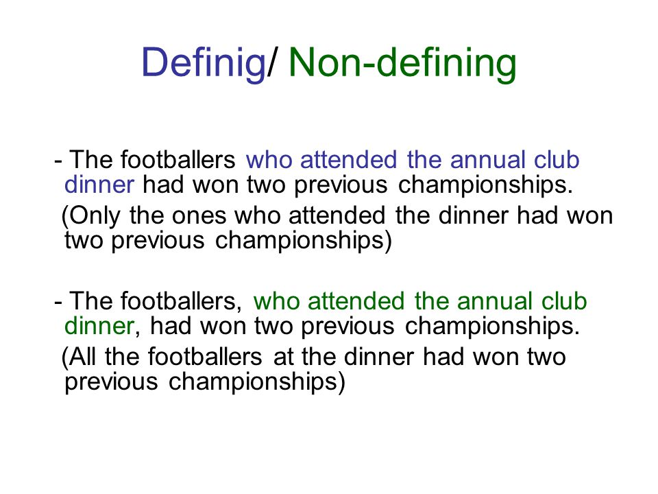 Definig/ Non-defining - The footballers who attended the annual club dinner had won two previous championships. (Only the ones who attended the dinner