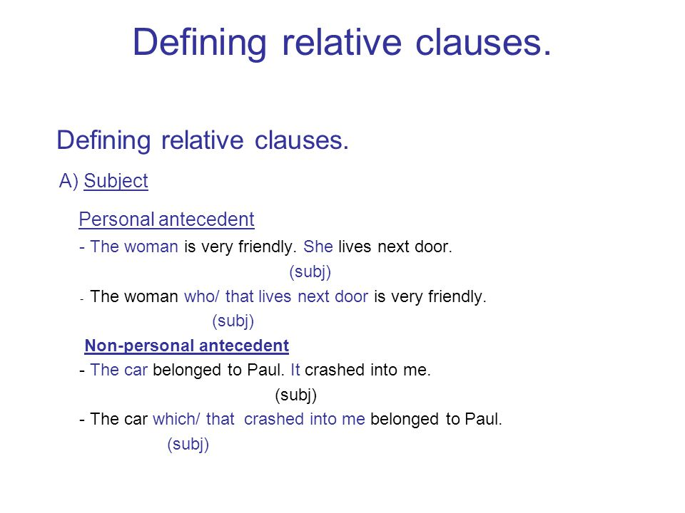 Defining relative clauses. A) Subject Personal antecedent - The woman is very friendly. She lives next door. (subj) - The woman who/ that lives next d