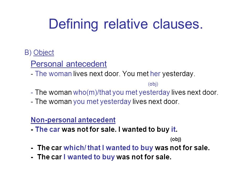 Defining relative clauses. B) Object Personal antecedent - The woman lives next door. You met her yesterday. (obj) - The woman who(m)/that you met yes