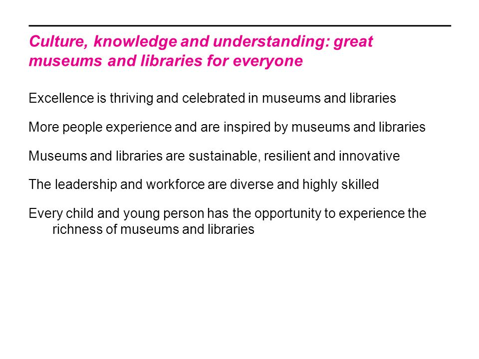 Our vision for museums Museums deliver inspiring public programmes using high quality collections The sector is embedded in communities and responsive to audience needs It is made up of strong, sustainable organisations with a highly skilled and diverse workforce; it is excellently led