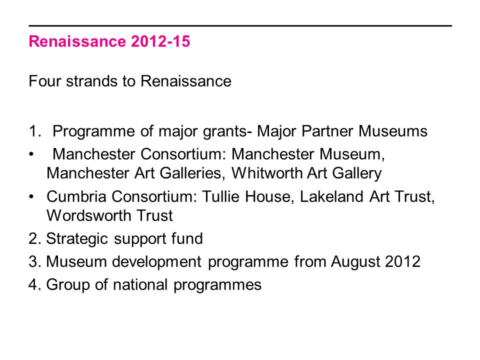 Renaissance 2012-15 Four strands to Renaissance 1.Programme of major grants- Major Partner Museums Manchester Consortium: Manchester Museum, Manchester Art Galleries, Whitworth Art Gallery Cumbria Consortium: Tullie House, Lakeland Art Trust, Wordsworth Trust 2.