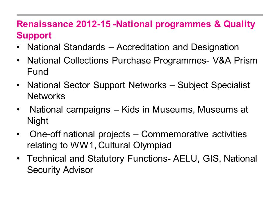 Renaissance 2012-15 -National programmes & Quality Support National Standards – Accreditation and Designation National Collections Purchase Programmes- V&A Prism Fund National Sector Support Networks – Subject Specialist Networks National campaigns – Kids in Museums, Museums at Night One-off national projects – Commemorative activities relating to WW1, Cultural Olympiad Technical and Statutory Functions- AELU, GIS, National Security Advisor