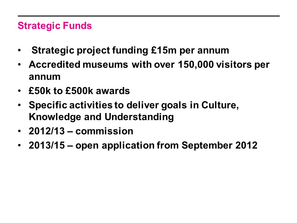 Strategic Funds Strategic project funding £15m per annum Accredited museums with over 150,000 visitors per annum £50k to £500k awards Specific activities to deliver goals in Culture, Knowledge and Understanding 2012/13 – commission 2013/15 – open application from September 2012