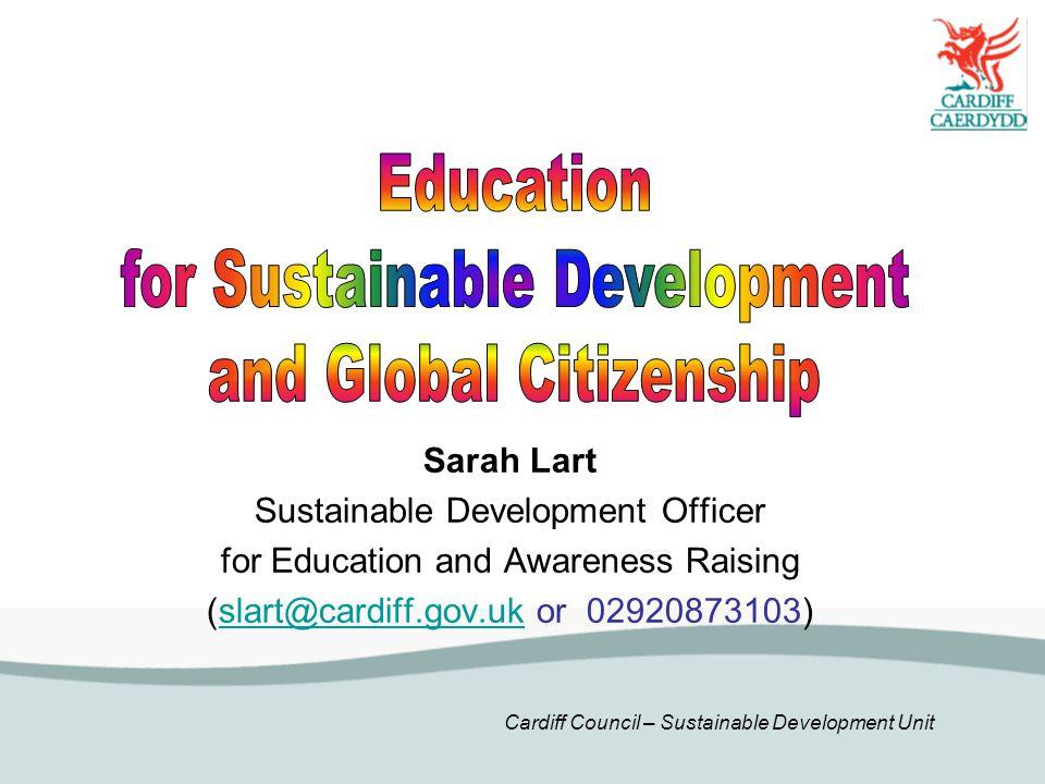 Cardiff Council – Sustainable Development Unit Sarah Lart Sustainable Development Officer for Education and Awareness Raising (slart@cardiff.gov.uk or 02920873103)slart@cardiff.gov.uk