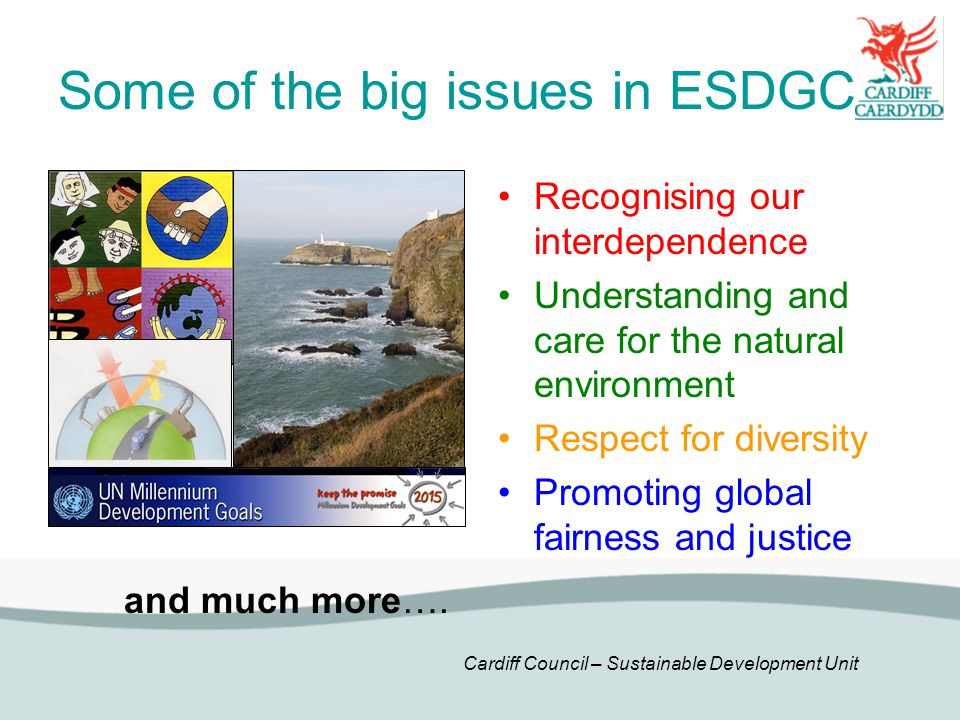 Cardiff Council – Sustainable Development Unit Some of the big issues in ESDGC Recognising our interdependence Understanding and care for the natural environment Respect for diversity Promoting global fairness and justice and much more….