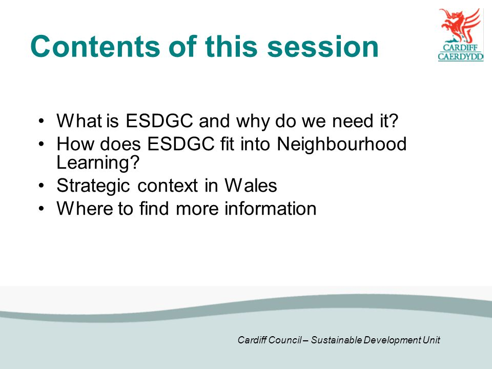 Cardiff Council – Sustainable Development Unit Contents of this session What is ESDGC and why do we need it.