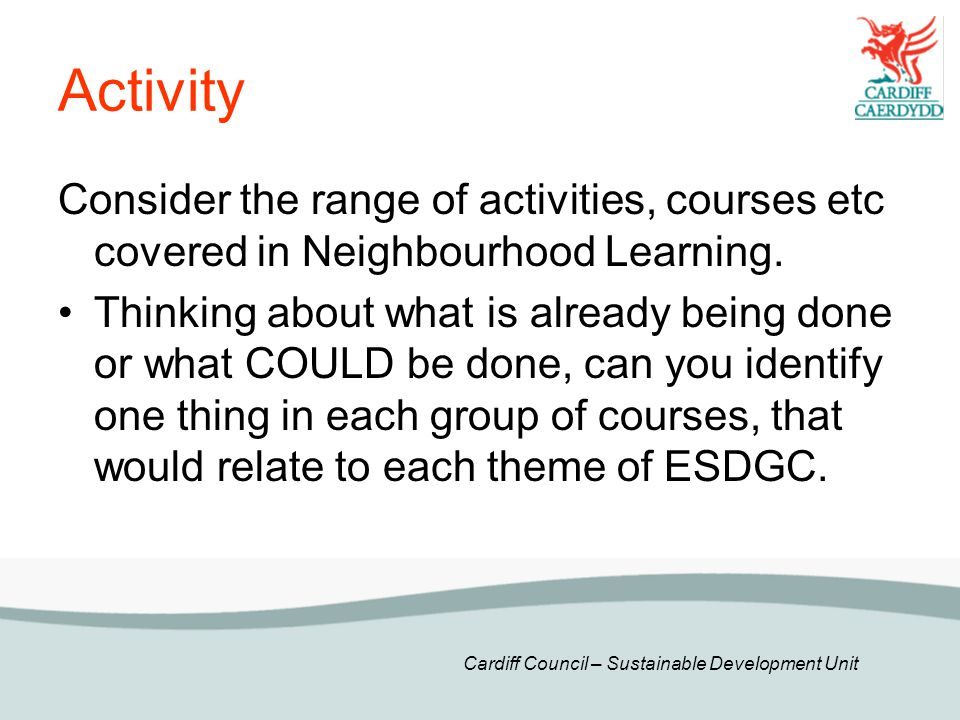 Cardiff Council – Sustainable Development Unit Activity Consider the range of activities, courses etc covered in Neighbourhood Learning.