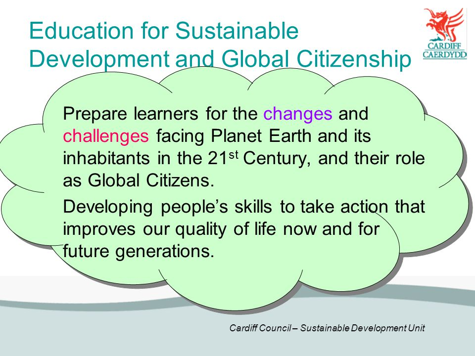 Cardiff Council – Sustainable Development Unit Education for Sustainable Development and Global Citizenship Prepare learners for the changes and challenges facing Planet Earth and its inhabitants in the 21 st Century, and their role as Global Citizens.