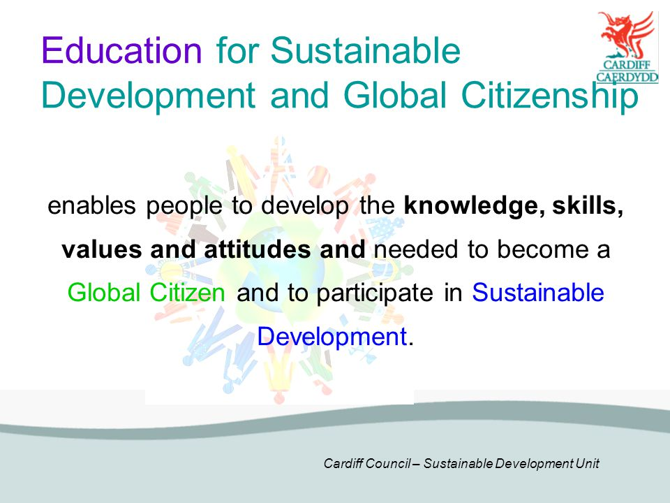 Cardiff Council – Sustainable Development Unit Education for Sustainable Development and Global Citizenship enables people to develop the knowledge, skills, values and attitudes and needed to become a Global Citizen and to participate in Sustainable Development.